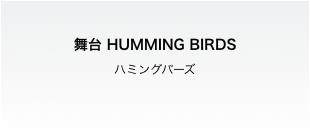 舞台 HUMMING BIRDS (ハミングバーズ)